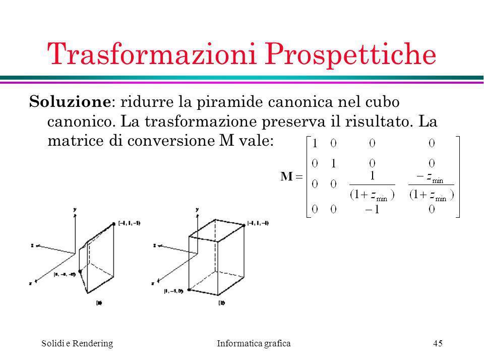 Informatica grafica Solidi e Rendering45 Trasformazioni Prospettiche Soluzione : ridurre la piramide canonica nel cubo canonico. La trasformazione pre