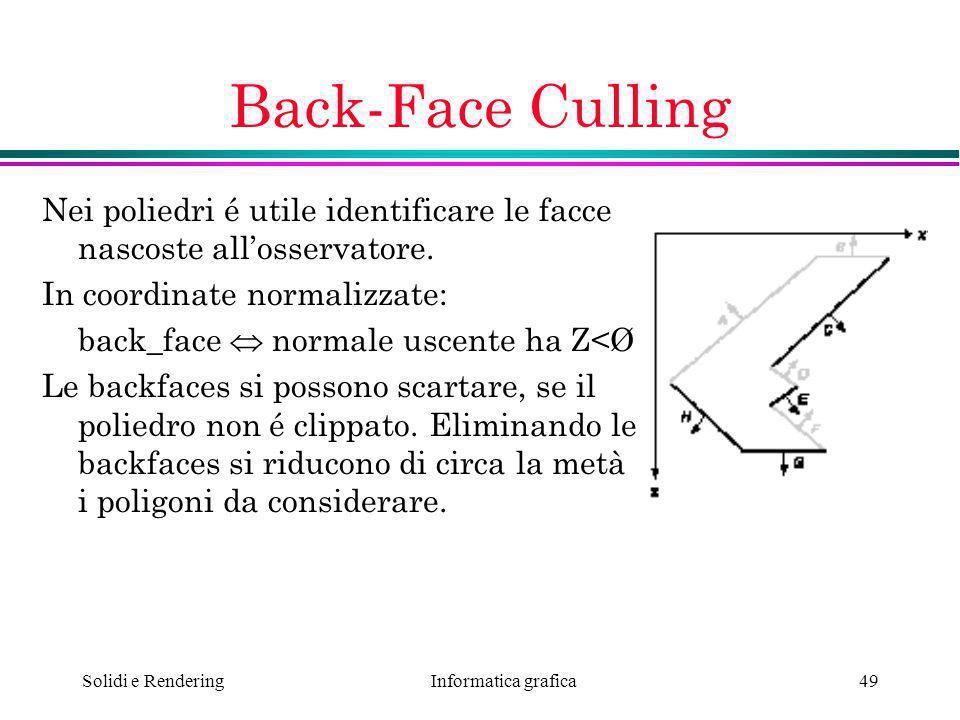Informatica grafica Solidi e Rendering49 Back-Face Culling Nei poliedri é utile identificare le facce nascoste allosservatore. In coordinate normalizz
