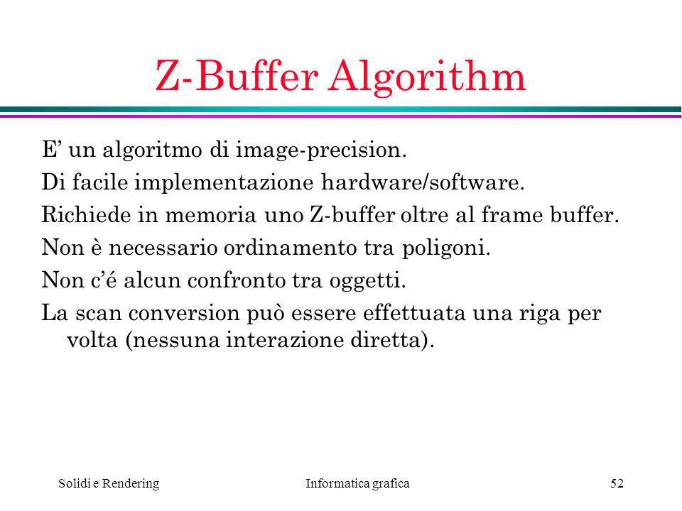 Informatica grafica Solidi e Rendering52 Z-Buffer Algorithm E un algoritmo di image-precision. Di facile implementazione hardware/software. Richiede i