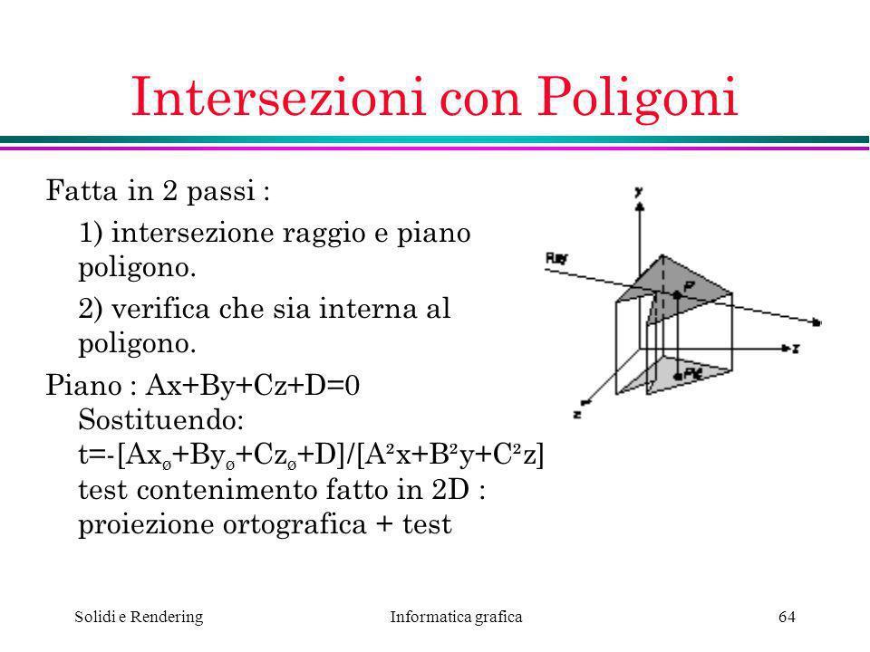 Informatica grafica Solidi e Rendering64 Intersezioni con Poligoni Fatta in 2 passi : 1) intersezione raggio e piano poligono. 2) verifica che sia int