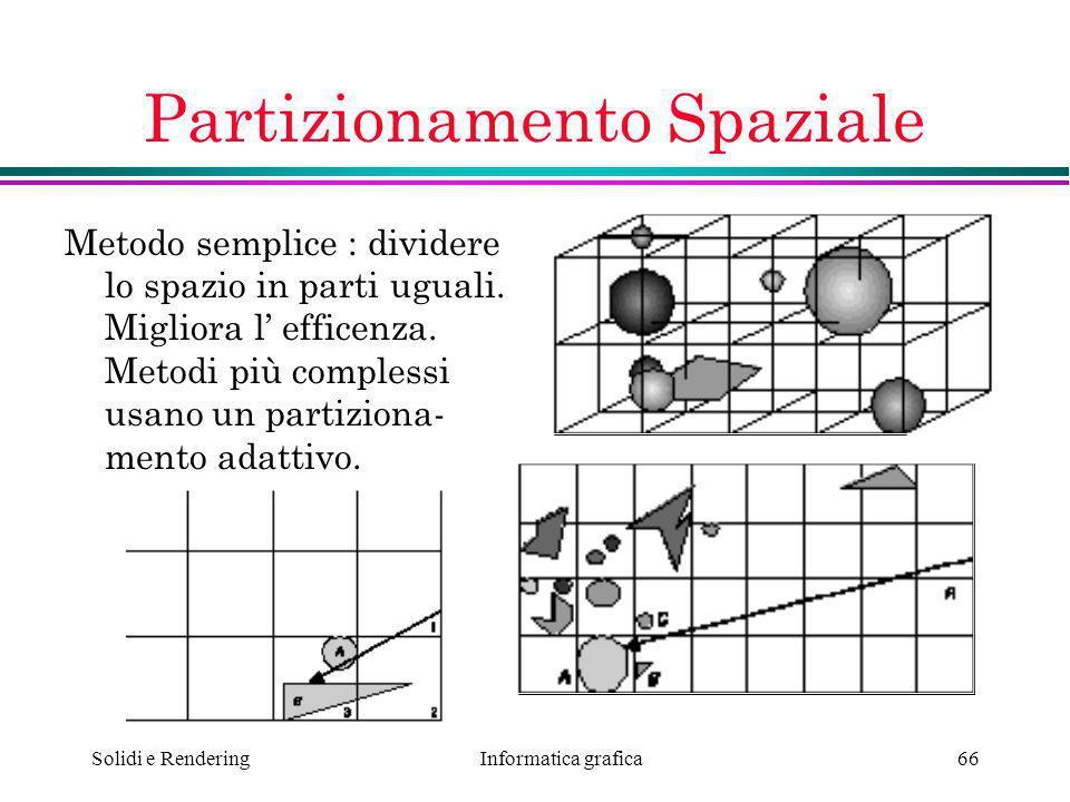 Informatica grafica Solidi e Rendering66 Partizionamento Spaziale Metodo semplice : dividere lo spazio in parti uguali. Migliora l efficenza. Metodi p