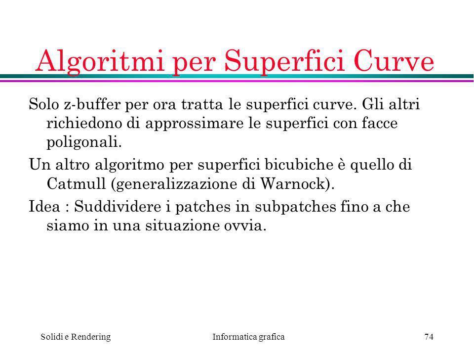 Informatica grafica Solidi e Rendering74 Algoritmi per Superfici Curve Solo z-buffer per ora tratta le superfici curve. Gli altri richiedono di appros