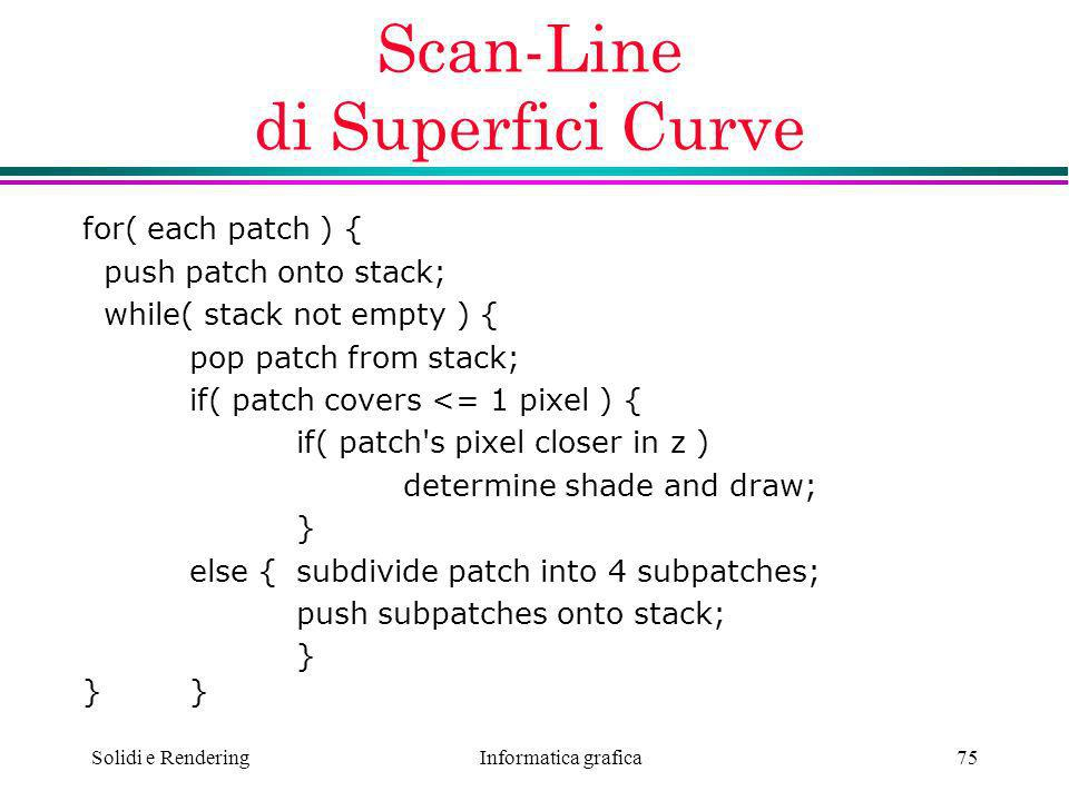 Informatica grafica Solidi e Rendering75 Scan-Line di Superfici Curve for( each patch ) { push patch onto stack; while( stack not empty ) { pop patch