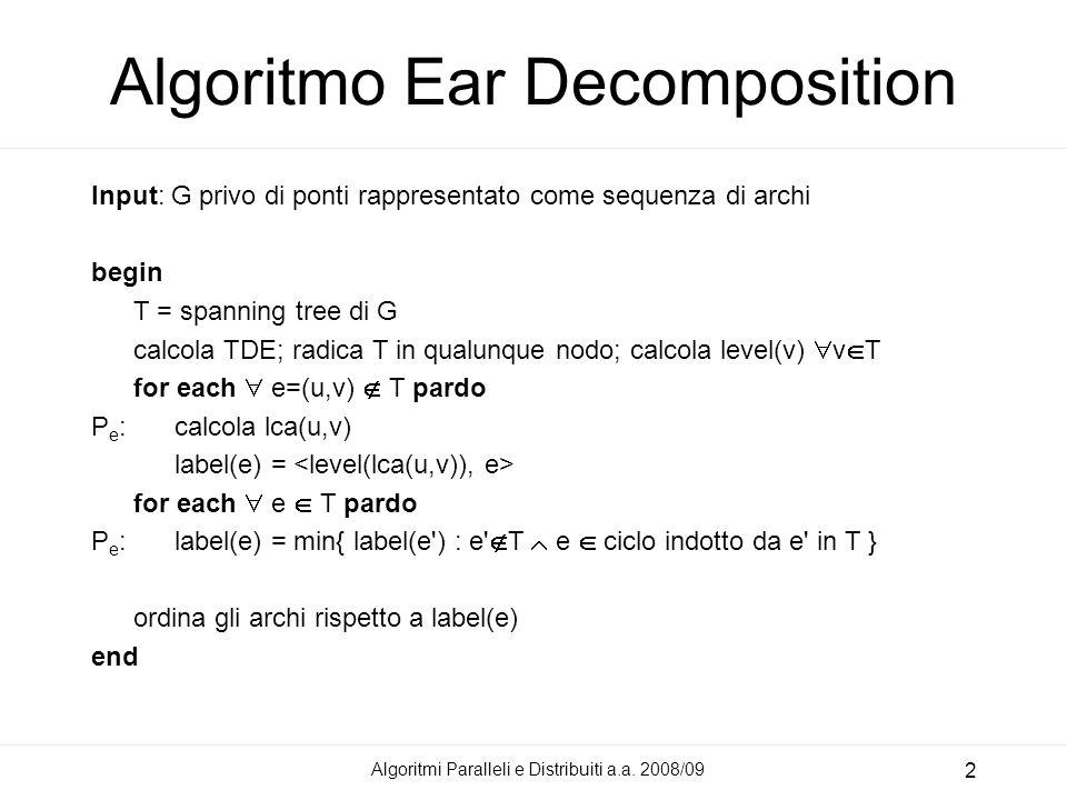 Algoritmi Paralleli e Distribuiti a.a. 2008/09 2 Algoritmo Ear Decomposition Input: G privo di ponti rappresentato come sequenza di archi begin T = sp