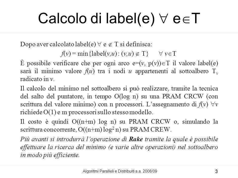 Algoritmi Paralleli e Distribuiti a.a. 2008/09 3 Calcolo di label(e) e T Dopo aver calcolato label(e) e T si definisca: f(v) = min{label(v,u) : (v,u)