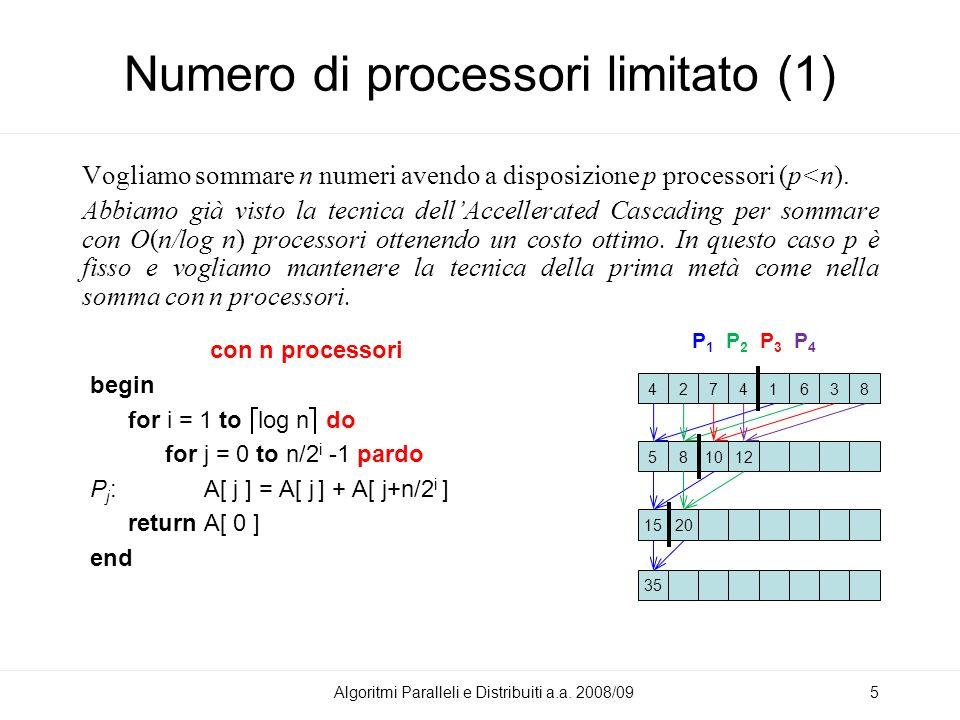Numero di processori limitato (1) con n processori begin for i = 1 to log n do for j = 0 to n/2 i -1 pardo P j : A[ j ] = A[ j ] + A[ j+n/2 i ] return A[ 0 ] end Vogliamo sommare n numeri avendo a disposizione p processori (p<n).