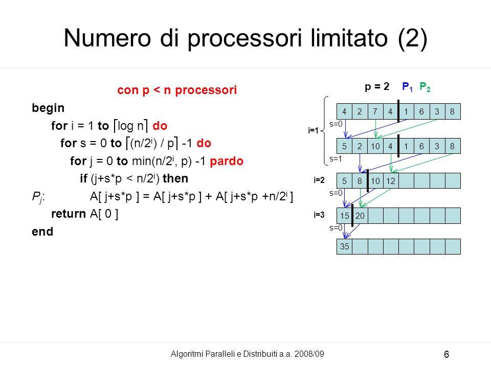 Numero di processori limitato (2) con p < n processori begin for i = 1 to log n do for s = 0 to (n/2 i ) / p -1 do for j = 0 to min(n/2 i, p) -1 pardo if (j+s*p < n/2 i ) then P j : A[ j+s*p ] = A[ j+s*p ] + A[ j+s*p +n/2 i ] return A[ 0 ] end Algoritmi Paralleli e Distribuiti a.a.