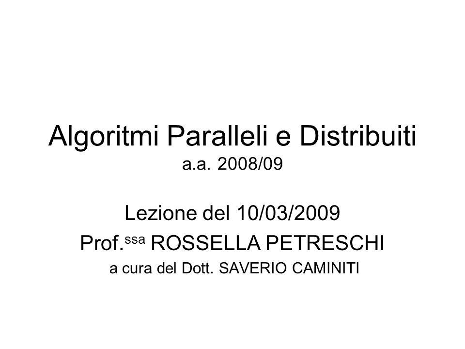 Algoritmi Paralleli e Distribuiti a.a. 2008/09 Lezione del 10/03/2009 Prof. ssa ROSSELLA PETRESCHI a cura del Dott. SAVERIO CAMINITI
