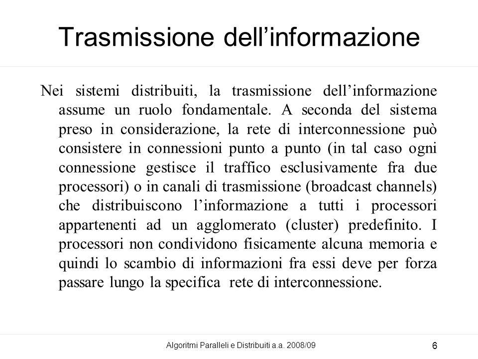 Algoritmi Paralleli e Distribuiti a.a. 2008/09 6 Trasmissione dellinformazione Nei sistemi distribuiti, la trasmissione dellinformazione assume un ruo