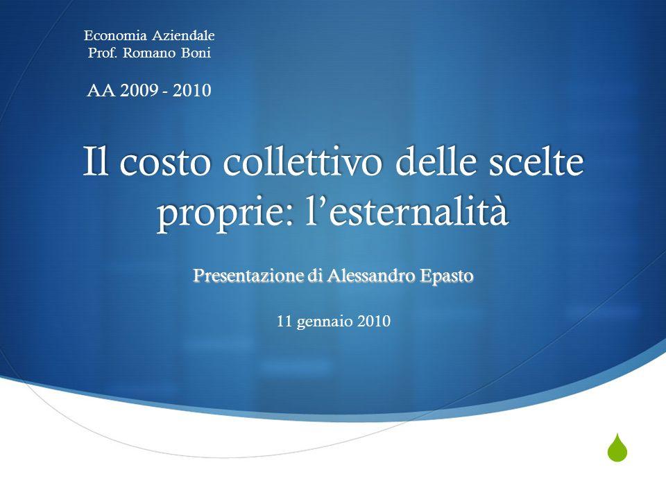 Il costo collettivo delle scelte proprie: lesternalità Presentazione di Alessandro Epasto 11 gennaio 2010 Economia Aziendale Prof.