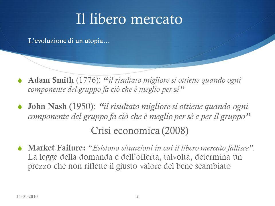 11-01-20102 Il libero mercato Adam Smith (1776): il risultato migliore si ottiene quando ogni componente del gruppo fa ciò che è meglio per sé John Nash (1950): il risultato migliore si ottiene quando ogni componente del gruppo fa ciò che è meglio per sé e per il gruppo Crisi economica (2008) Market Failure: Esistono situazioni in cui il libero mercato fallisce.