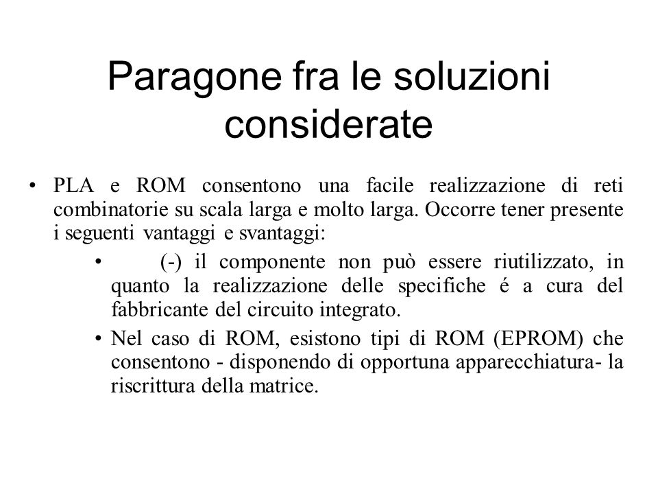 Paragone fra le soluzioni considerate PLA e ROM consentono una facile realizzazione di reti combinatorie su scala larga e molto larga. Occorre tener p