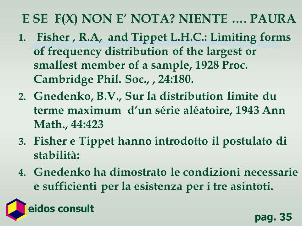 pag. 35 eidos consult E SE F(X) NON E NOTA? NIENTE …. PAURA 1. Fisher, R.A, and Tippet L.H.C.: Limiting forms of frequency distribution of the largest