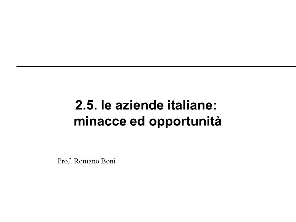 R. Boni Lez. 2.1 - 101 2.5. le aziende italiane: minacce ed opportunità Prof. Romano Boni