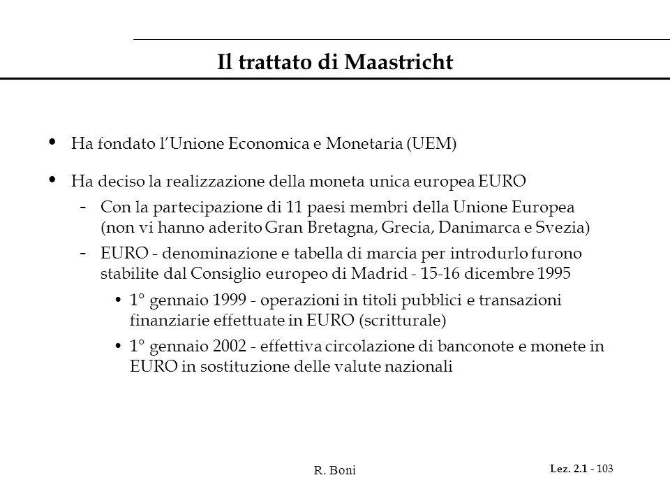 R. Boni Lez. 2.1 - 103 Il trattato di Maastricht Ha fondato lUnione Economica e Monetaria (UEM) Ha deciso la realizzazione della moneta unica europea