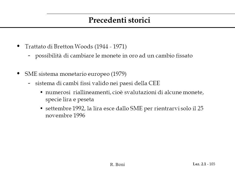 R. Boni Lez. 2.1 - 105 Precedenti storici Trattato di Bretton Woods (1944 - 1971) - possibilità di cambiare le monete in oro ad un cambio fissato SME