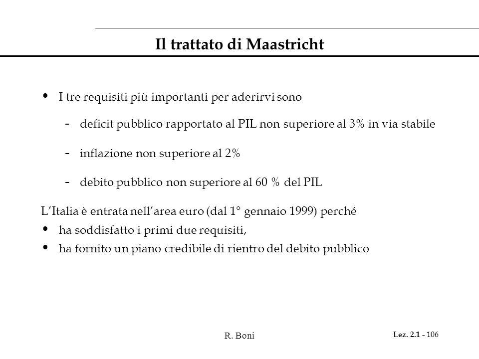 R. Boni Lez. 2.1 - 106 Il trattato di Maastricht I tre requisiti più importanti per aderirvi sono - deficit pubblico rapportato al PIL non superiore a