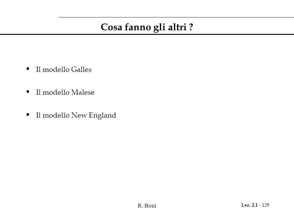 R. Boni Lez. 2.1 - 129 Cosa fanno gli altri ? Il modello Galles Il modello Malese Il modello New England