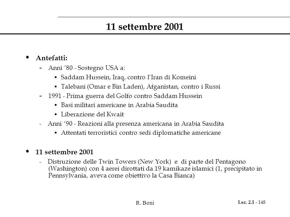 R. Boni Lez. 2.1 - 148 11 settembre 2001 Antefatti: - Anni 80 - Sostegno USA a: Saddam Hussein, Iraq, contro lIran di Komeini Talebani (Omar e Bin Lad