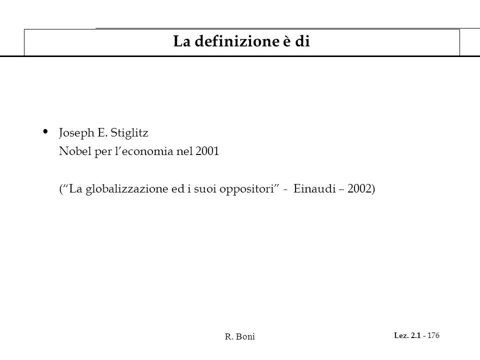 R. Boni Lez. 2.1 - 176 La definizione è di Joseph E. Stiglitz Nobel per leconomia nel 2001 (La globalizzazione ed i suoi oppositori - Einaudi – 2002)