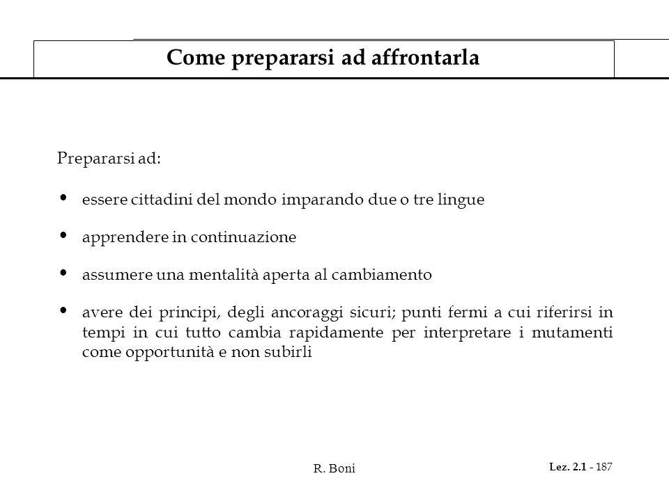 R. Boni Lez. 2.1 - 187 Come prepararsi ad affrontarla Prepararsi ad: essere cittadini del mondo imparando due o tre lingue apprendere in continuazione