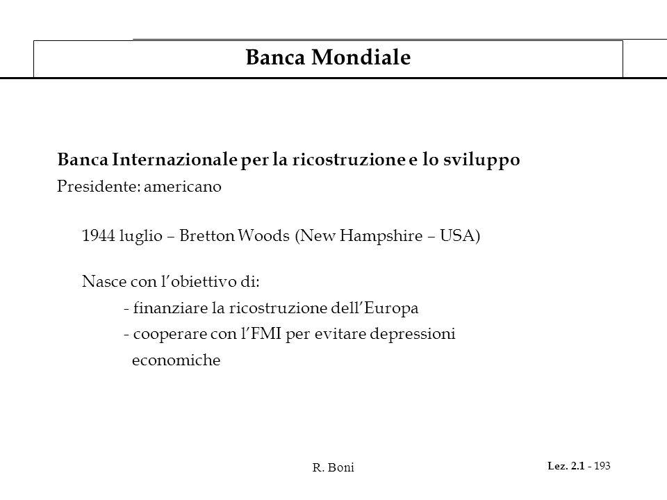 R. Boni Lez. 2.1 - 193 Banca Mondiale Banca Internazionale per la ricostruzione e lo sviluppo Presidente: americano 1944 luglio – Bretton Woods (New H