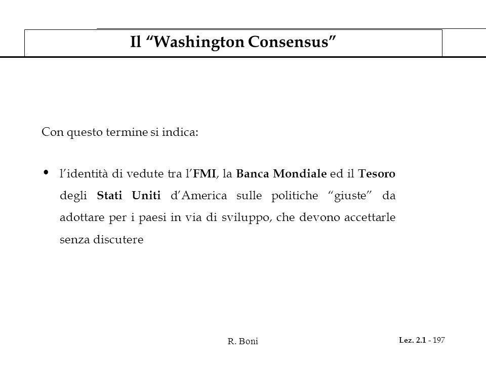 R. Boni Lez. 2.1 - 197 Il Washington Consensus Con questo termine si indica: lidentità di vedute tra l FMI, la Banca Mondiale ed il Tesoro degli Stati