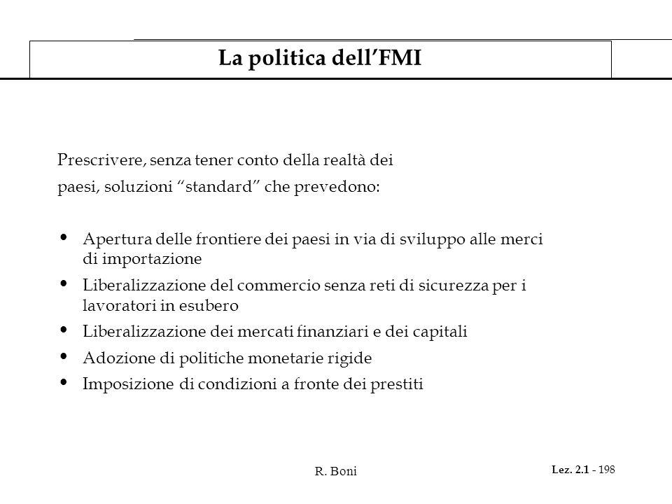 R. Boni Lez. 2.1 - 198 La politica dellFMI Prescrivere, senza tener conto della realtà dei paesi, soluzioni standard che prevedono: Apertura delle fro