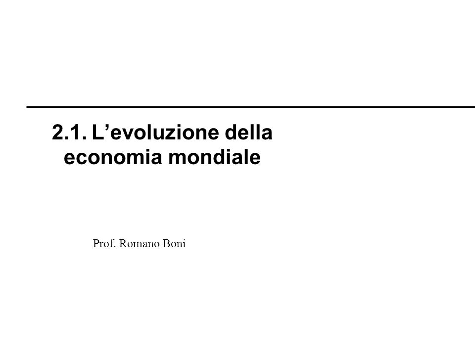 Prof. Romano Boni 2.1. Levoluzione della economia mondiale