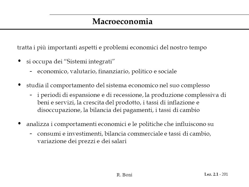 R. Boni Lez. 2.1 - 201 Macroeconomia tratta i più importanti aspetti e problemi economici del nostro tempo si occupa dei Sistemi integrati - economico