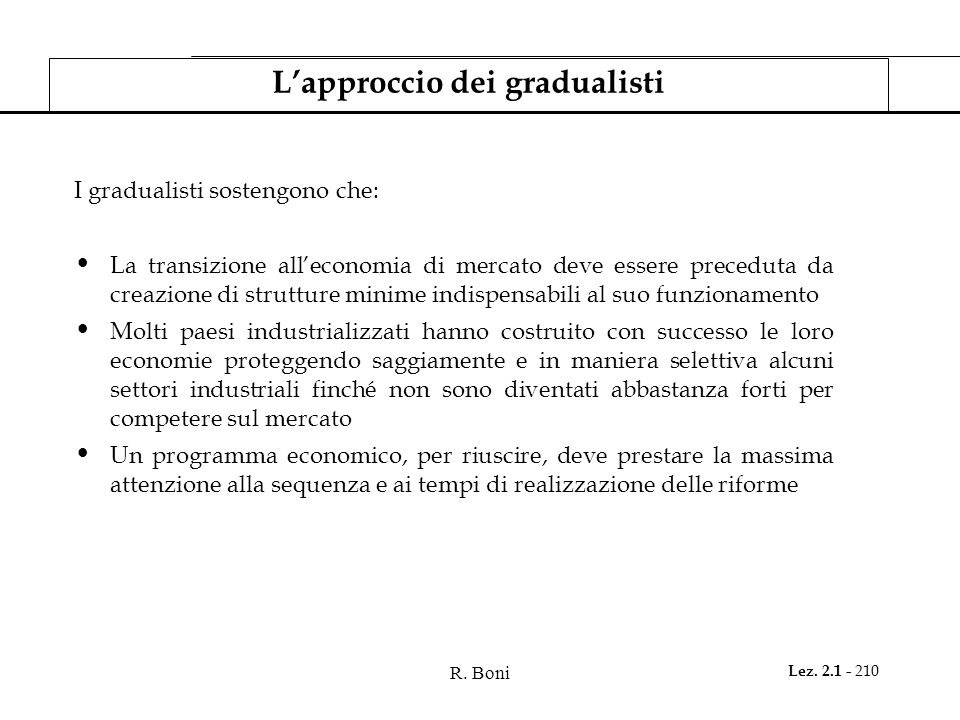 R. Boni Lez. 2.1 - 210 Lapproccio dei gradualisti I gradualisti sostengono che: La transizione alleconomia di mercato deve essere preceduta da creazio