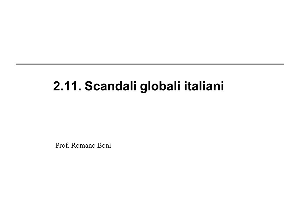 R. Boni Lez. 2.1 - 250 Prof. Romano Boni 2.11. Scandali globali italiani