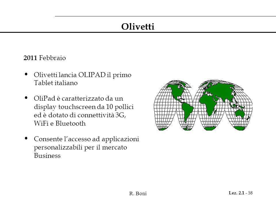 R. Boni Lez. 2.1 - 58 Olivetti 2011 Febbraio Olivetti lancia OLIPAD il primo Tablet italiano OliPad è caratterizzato da un display touchscreen da 10 p