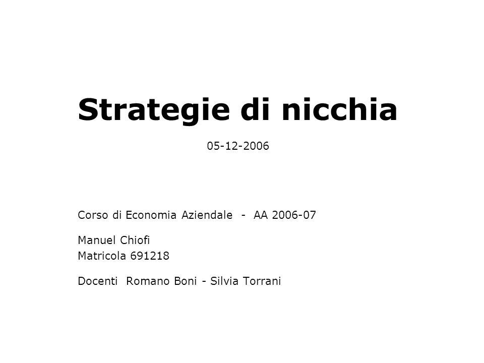 Strategie di nicchia 05-12-2006 Corso di Economia Aziendale - AA 2006-07 Manuel Chiofi Matricola 691218 Docenti Romano Boni - Silvia Torrani