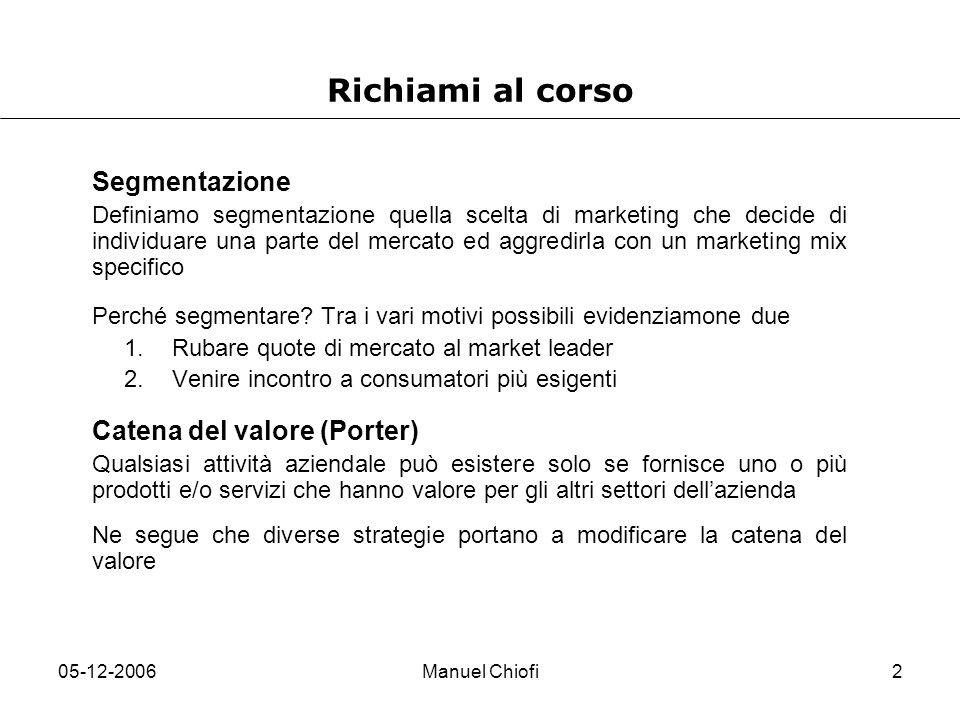 05-12-2006Manuel Chiofi2 Richiami al corso Segmentazione Definiamo segmentazione quella scelta di marketing che decide di individuare una parte del me