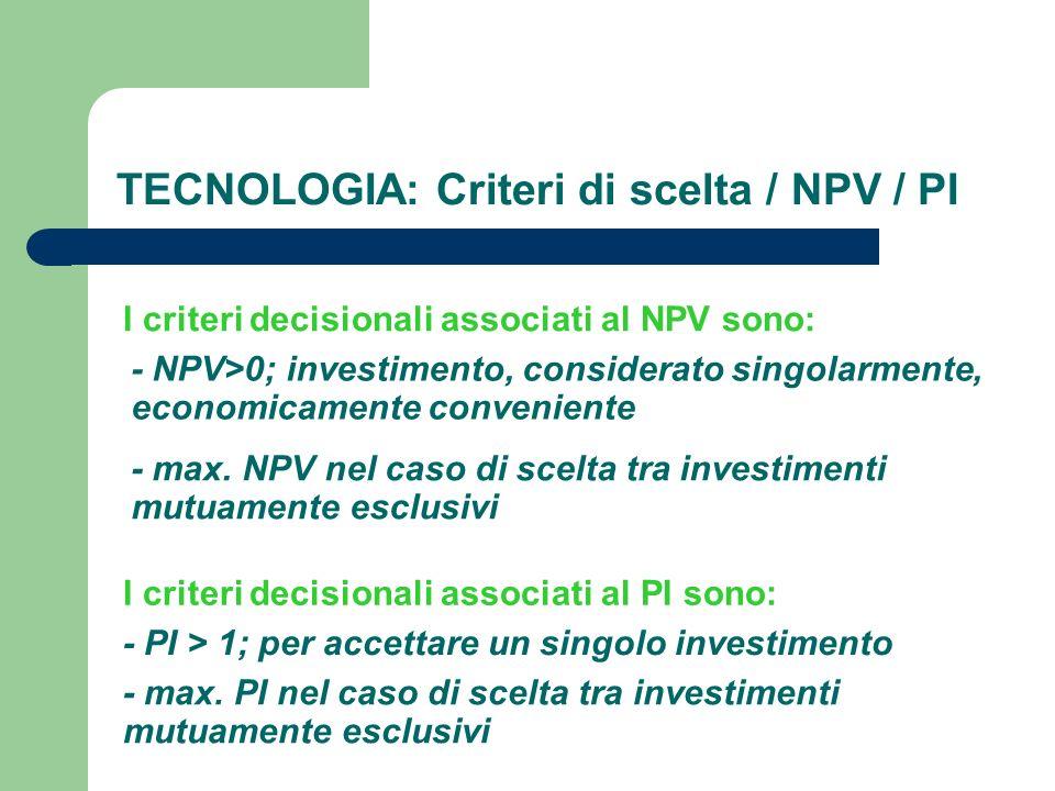 TECNOLOGIA: Criteri di scelta / NPV / PI I criteri decisionali associati al PI sono: - PI > 1; per accettare un singolo investimento - max. PI nel cas