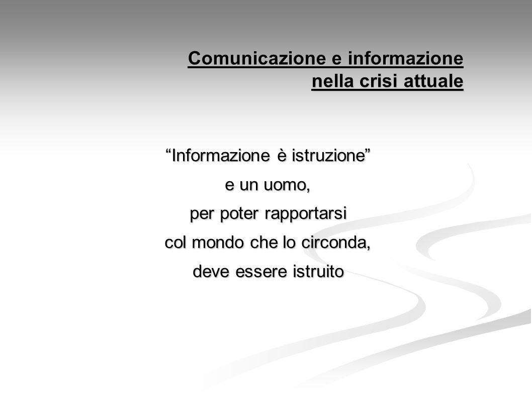 Comunicazione e informazione nella crisi attuale Informazione è istruzione e un uomo, per poter rapportarsi col mondo che lo circonda, deve essere istruito