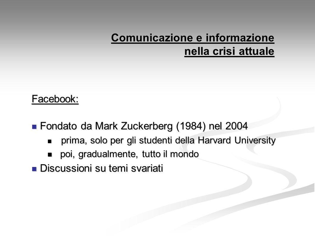 Comunicazione e informazione nella crisi attuale Facebook: Fondato da Mark Zuckerberg (1984) nel 2004 Fondato da Mark Zuckerberg (1984) nel 2004 prima, solo per gli studenti della Harvard University prima, solo per gli studenti della Harvard University poi, gradualmente, tutto il mondo poi, gradualmente, tutto il mondo Discussioni su temi svariati Discussioni su temi svariati