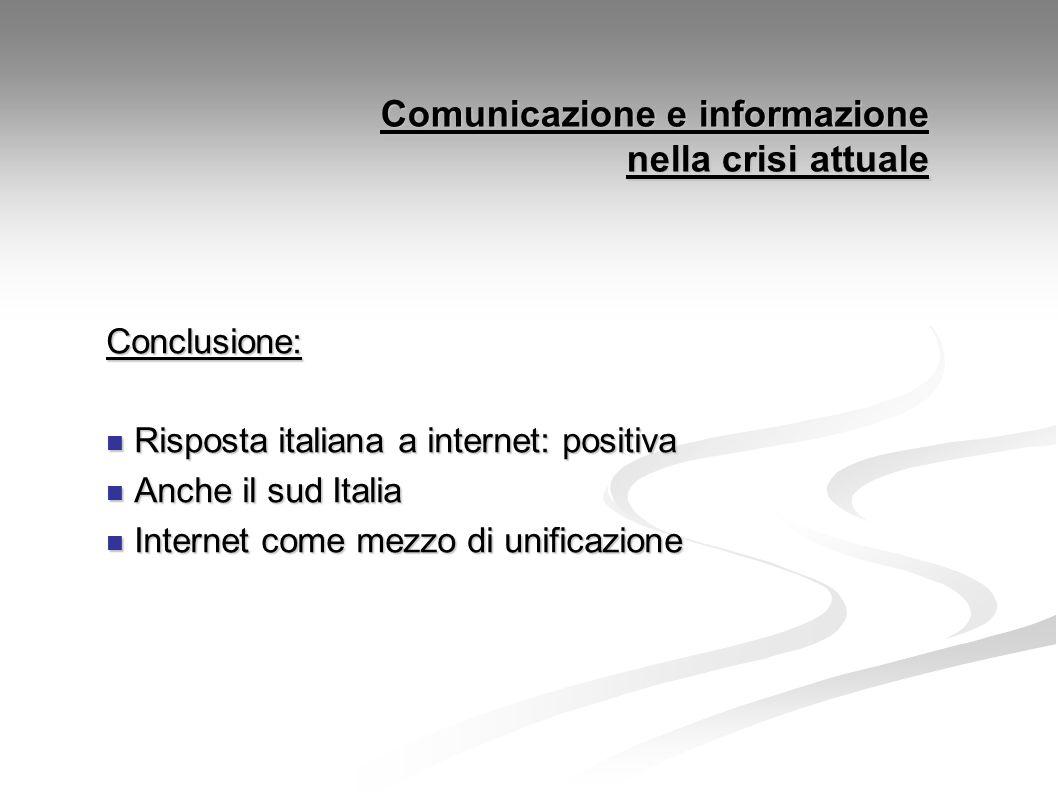 Comunicazione e informazione nella crisi attuale Conclusione: Risposta italiana a internet: positiva Risposta italiana a internet: positiva Anche il sud Italia Anche il sud Italia Internet come mezzo di unificazione Internet come mezzo di unificazione