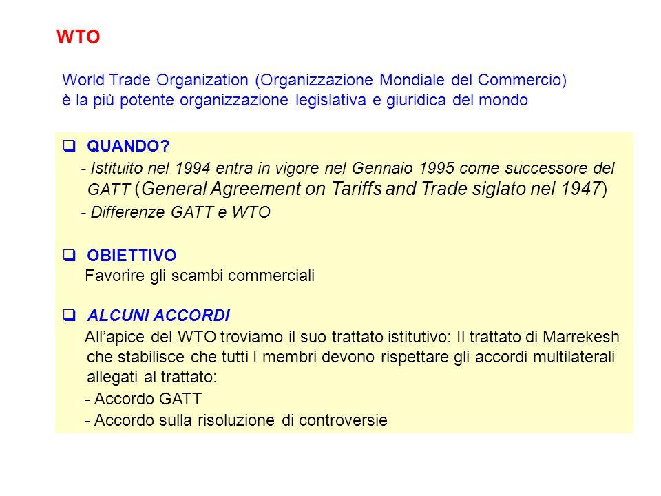 WTO QUANDO? - Istituito nel 1994 entra in vigore nel Gennaio 1995 come successore del GATT (General Agreement on Tariffs and Trade siglato nel 1947) -
