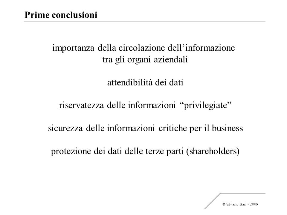 © Silvano Bari - 2009 Prime conclusioni importanza della circolazione dellinformazione tra gli organi aziendali attendibilità dei dati riservatezza de