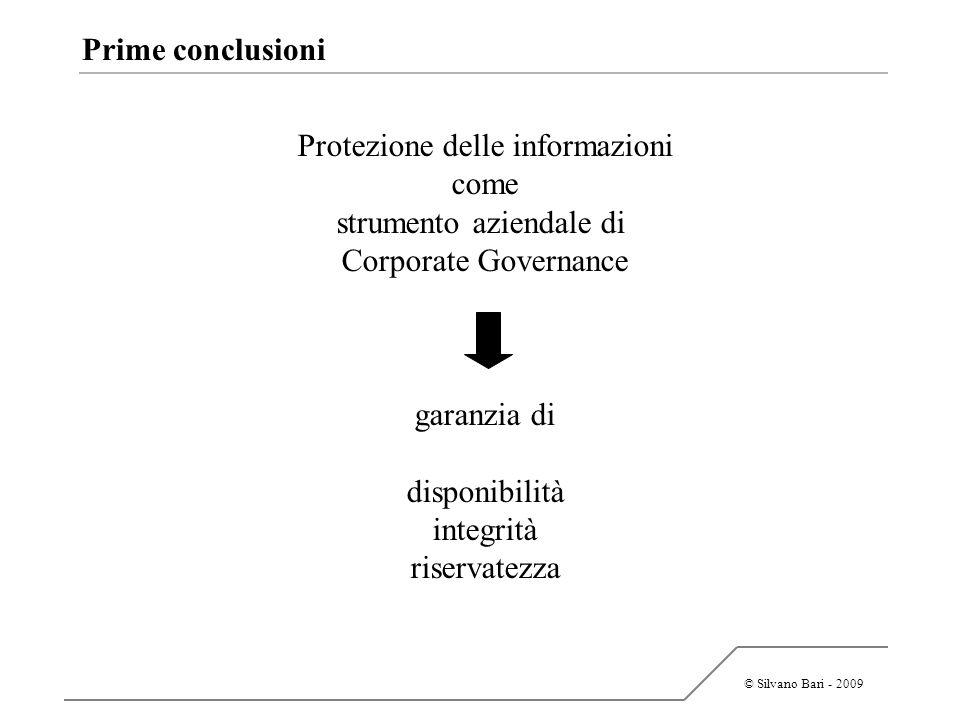 © Silvano Bari - 2009 Prime conclusioni Protezione delle informazioni come strumento aziendale di Corporate Governance garanzia di disponibilità integ