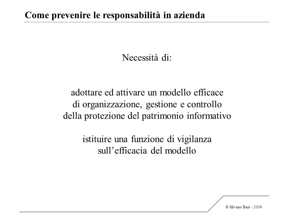 © Silvano Bari - 2009 Come prevenire le responsabilità in azienda Necessità di: adottare ed attivare un modello efficace di organizzazione, gestione e
