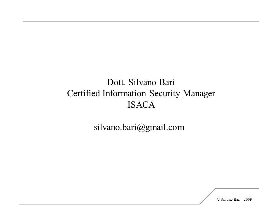© Silvano Bari - 2009 Dott. Silvano Bari Certified Information Security Manager ISACA silvano.bari@gmail.com