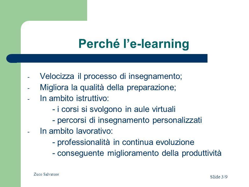 Perché le-learning - Velocizza il processo di insegnamento; - Migliora la qualità della preparazione; - In ambito istruttivo: - i corsi si svolgono in aule virtuali - percorsi di insegnamento personalizzati - In ambito lavorativo: - professionalità in continua evoluzione - conseguente miglioramento della produttività Zuco Salvatore Slide 3/9