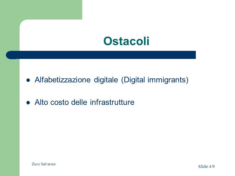 Ostacoli Alfabetizzazione digitale (Digital immigrants) Alto costo delle infrastrutture Zuco Salvatore Slide 4/9
