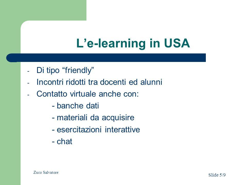 Le-learning in USA - Di tipo friendly - Incontri ridotti tra docenti ed alunni - Contatto virtuale anche con: - banche dati - materiali da acquisire - esercitazioni interattive - chat Zuco Salvatore Slide 5/9