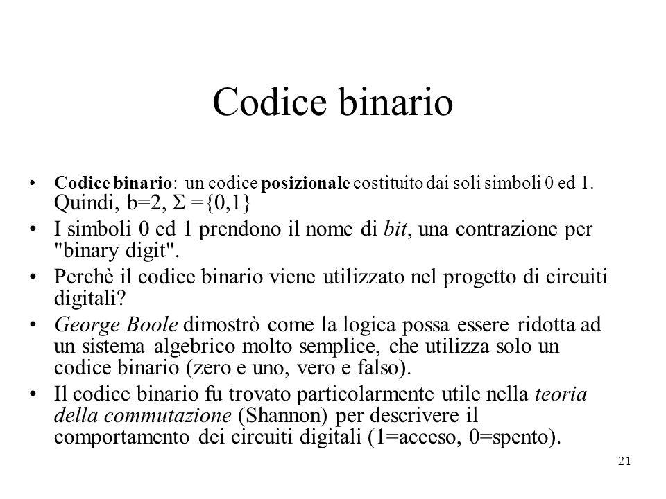 21 Codice binario Codice binario: un codice posizionale costituito dai soli simboli 0 ed 1. Quindi, b=2, ={0,1} I simboli 0 ed 1 prendono il nome di b