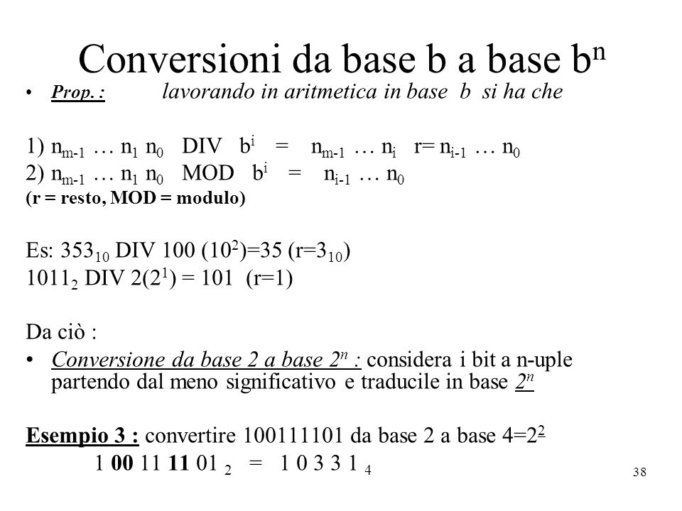 38 Conversioni da base b a base b n Prop. : lavorando in aritmetica in base b si ha che 1)n m-1 … n 1 n 0 DIV b i = n m-1 … n i r= n i-1 … n 0 2)n m-1