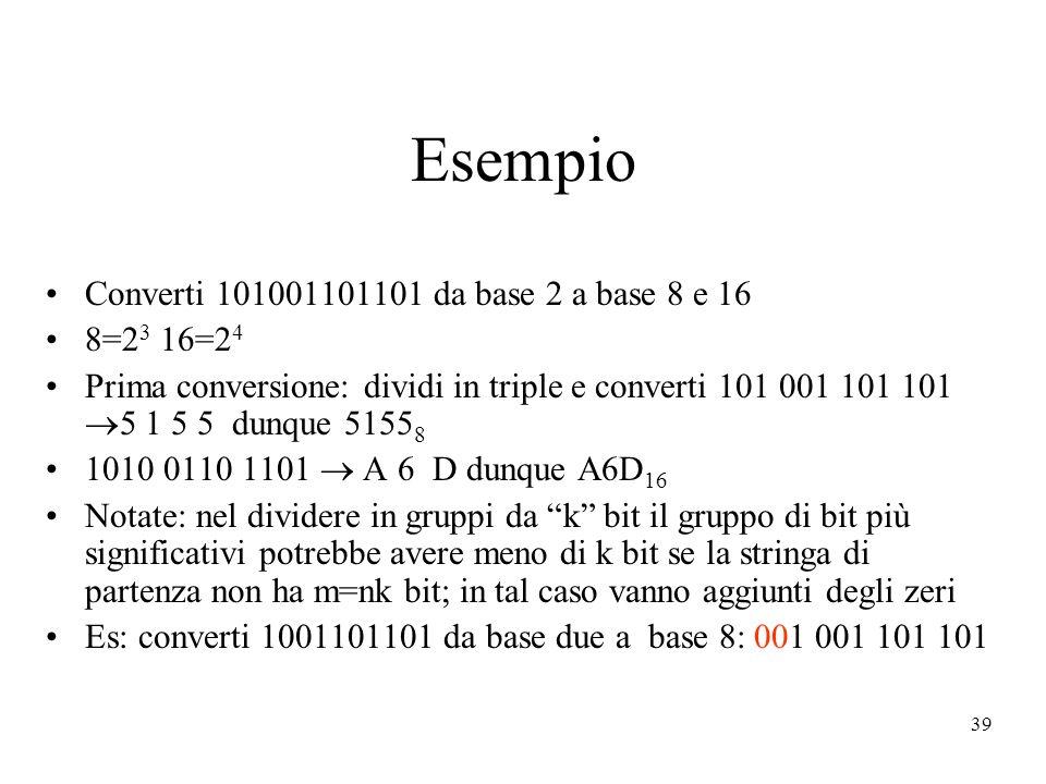 39 Esempio Converti 101001101101 da base 2 a base 8 e 16 8=2 3 16=2 4 Prima conversione: dividi in triple e converti 101 001 101 101 5 1 5 5 dunque 51